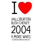 I [Love Heart] Halliburton Bush Cheney 2004 4 More Wars
