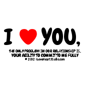 I   [Love Heart] You, The Only Problem In Our Relationship Is... Your Ability To Commit To Me Fully
