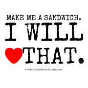 Make Me A Sandwich. I Will [Love Heart] That.