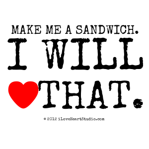 Make Me A Sandwich. I Will [Love Heart] That.